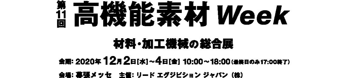 第11回 高機能素材Week 会期:2020年12月2日[水]~4日[金] 10:00~18:00(最終日のみ17:00終了) 会場:幕張メッセ 主催:リード エグジビション ジャパン(株)